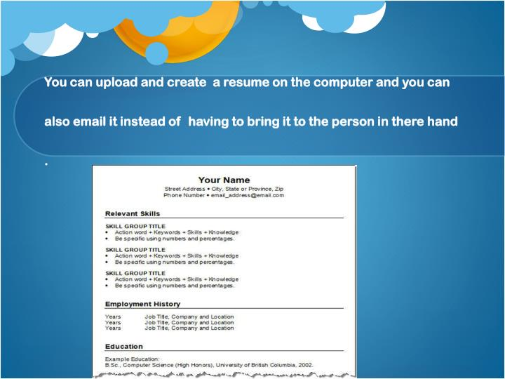 You can upload and create  a resume on the computer and you can