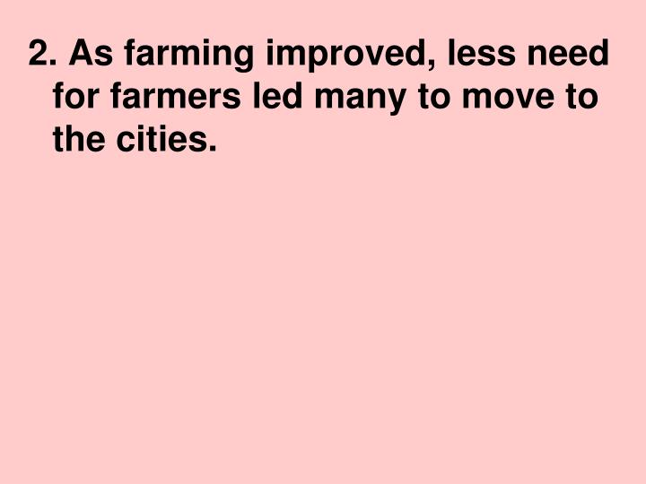 2. As farming improved, less need for farmers led many to move to the cities.
