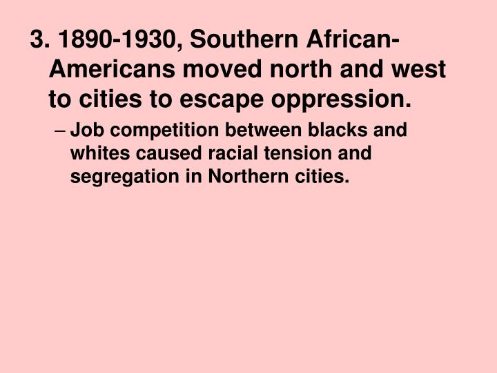 3. 1890-1930, Southern African-Americans moved north and west to cities to escape oppression.
