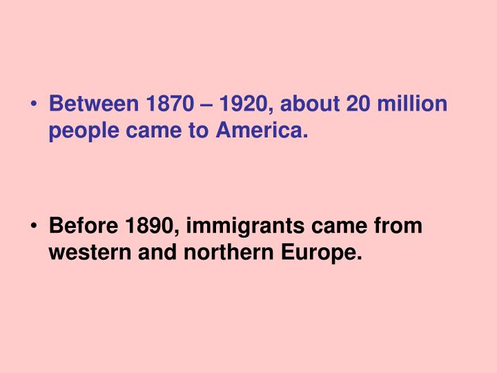 Between 1870 – 1920, about 20 million people came to America.
