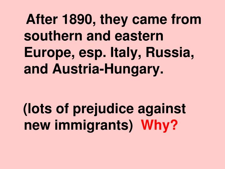 After 1890, they came from southern and eastern Europe, esp. Italy, Russia, and Austria-Hungary.