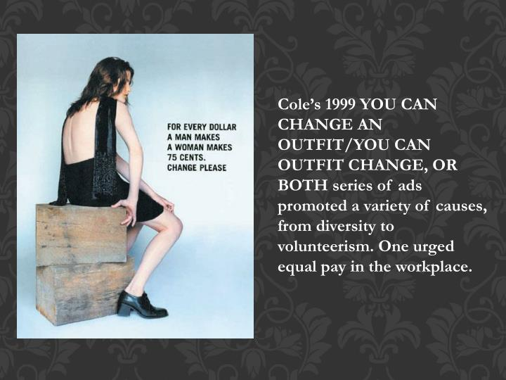 Cole's 1999 YOU CAN CHANGE AN OUTFIT/YOU CAN OUTFIT CHANGE, OR BOTH series of ads promoted a variety of causes, from diversity to volunteerism. One urged equal pay in the workplace.