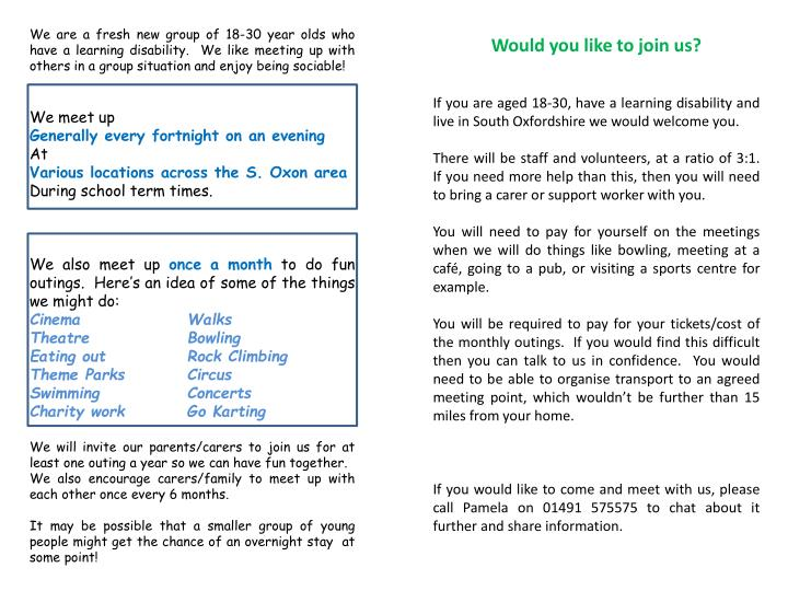 We are a fresh new group of 18-30 year olds who have a learning disability.  We like meeting up with others in a group situation and enjoy being sociable!