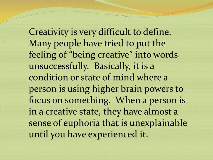 """Creativity is very difficult to define.  Many people have tried to put the feeling of """"being creative"""" into words unsuccessfully.  Basically, it is a condition or state of mind where a person is using higher brain powers to focus on something.  When a person is in a creative state, they have almost a sense of euphoria that is unexplainable until you have experienced it."""