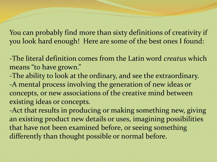 You can probably find more than sixty definitions of creativity if you look hard enough!  Here are some of the best ones I found: