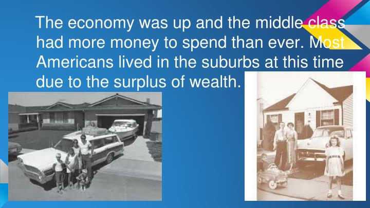 The economy was up and the middle class had more money to spend than ever. Most Americans lived in the suburbs at this time due to the surplus of wealth.