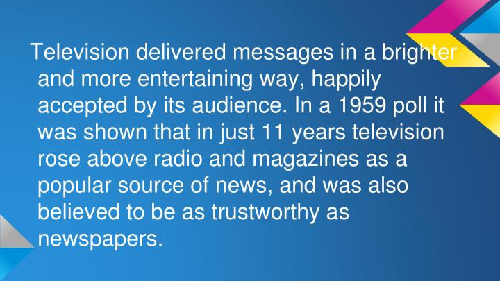 Television delivered messages in a brighter and more entertaining way, happily accepted by its audience. In a 1959 poll it was shown that in just 11 years television rose above radio and magazines as a popular source of news, and was also believed to be as trustworthy as newspapers.
