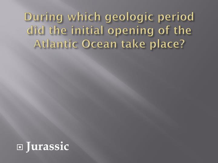 During which geologic period did the initial opening of the Atlantic Ocean take place?
