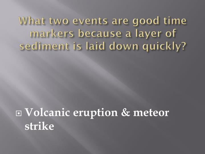 What two events are good time markers because a layer of sediment is laid down quickly?