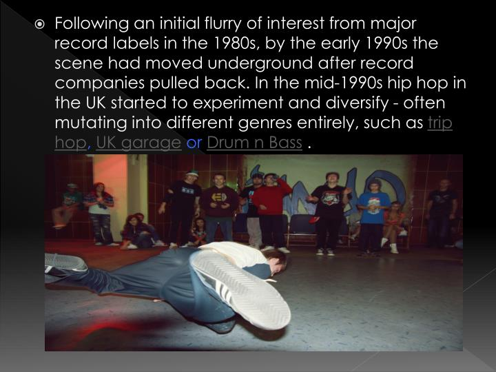 Following an initial flurry of interest from major record labels in the 1980s, by the early 1990s the scene had moved underground after record companies pulled back. In the mid-1990s hip hop in the UK started to experiment and diversify - often mutating into different genres entirely, such as