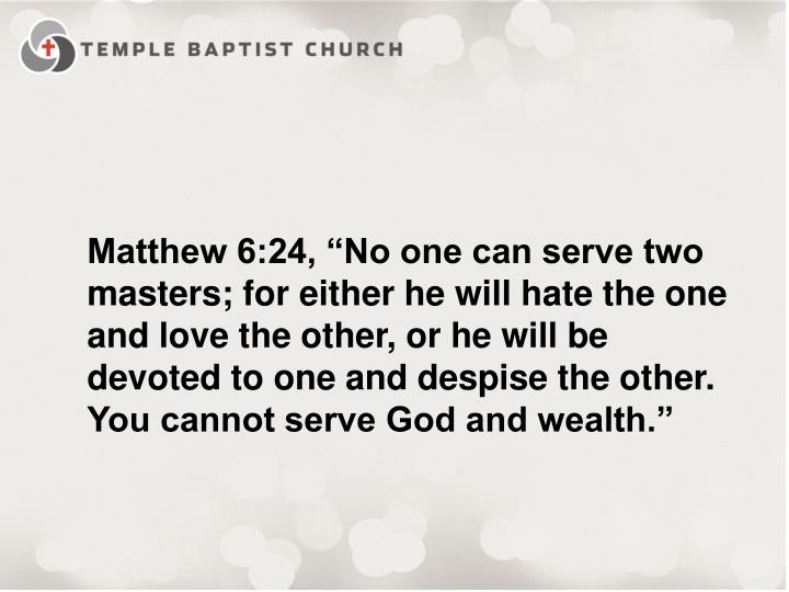"""Matthew 6:24, """"No one can serve two masters; for either he will hate the one and love the other, or he will be devoted to one and despise the other. You cannot serve God and wealth."""""""