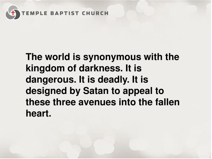 The world is synonymous with the kingdom of darkness. It is dangerous. It is deadly. It is designed by Satan to appeal to these three avenues into the fallen heart.