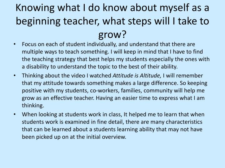 Knowing what I do know about myself as a beginning teacher, what steps will I take to grow?