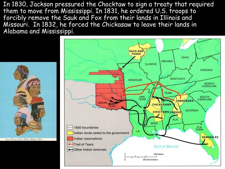 In 1830, Jackson pressured the Chocktaw to sign a treaty that required them to move from Mississippi. In 1831, he ordered U.S. troops to forcibly remove the Sauk and Fox from their lands in Illinois and Missouri.  In 1832, he forced the Chickasaw to leave their lands in Alabama and Mississippi.