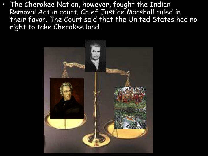 The Cherokee Nation, however, fought the Indian Removal Act in court. Chief Justice Marshall ruled in their favor. The Court said that the United States had no right to take Cherokee land.