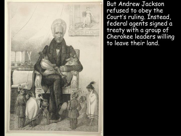 But Andrew Jackson refused to obey the Court's ruling. Instead, federal agents signed a treaty with a group of Cherokee leaders willing to leave their land.