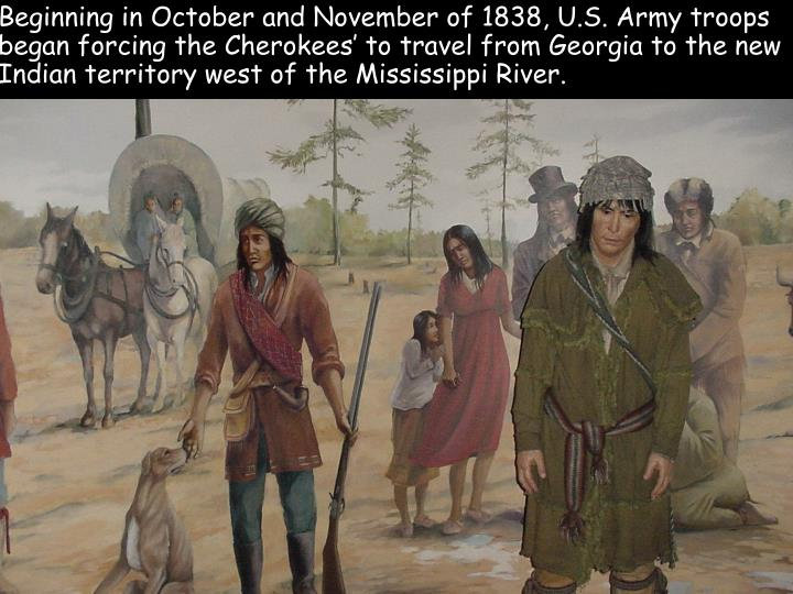 Beginning in October and November of 1838, U.S. Army troops began forcing the Cherokees' to travel from Georgia to the new Indian territory west of the Mississippi River.