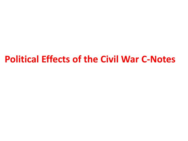 Political Effects of the Civil War C-Notes