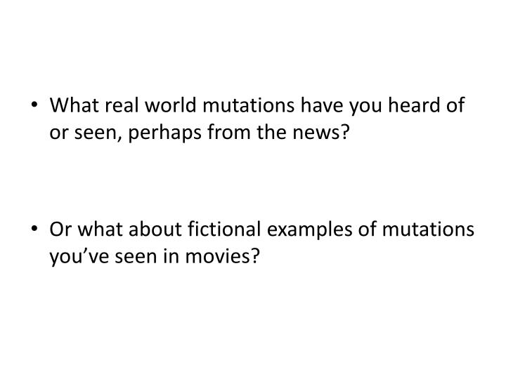 What real world mutations have you heard of or seen, perhaps from the news?