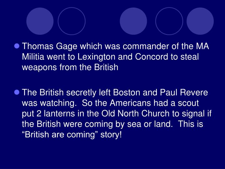 Thomas Gage which was commander of the MA Militia went to Lexington and Concord to steal weapons from the British