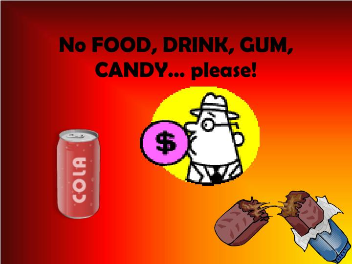 No FOOD, DRINK, GUM, CANDY… please!