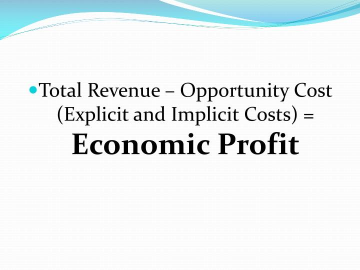 Total Revenue – Opportunity Cost (Explicit and Implicit Costs) =