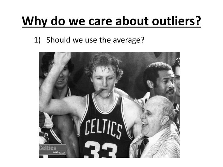 Why do we care about outliers?