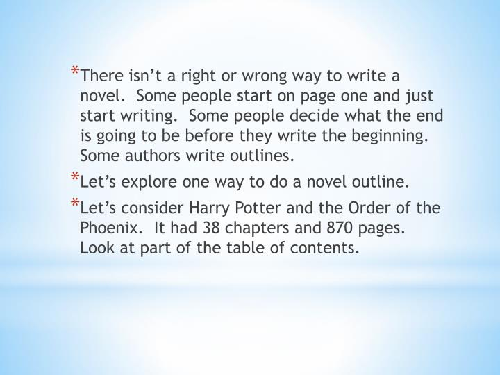 There isn't a right or wrong way to write a novel.  Some people start on page one and just start w...
