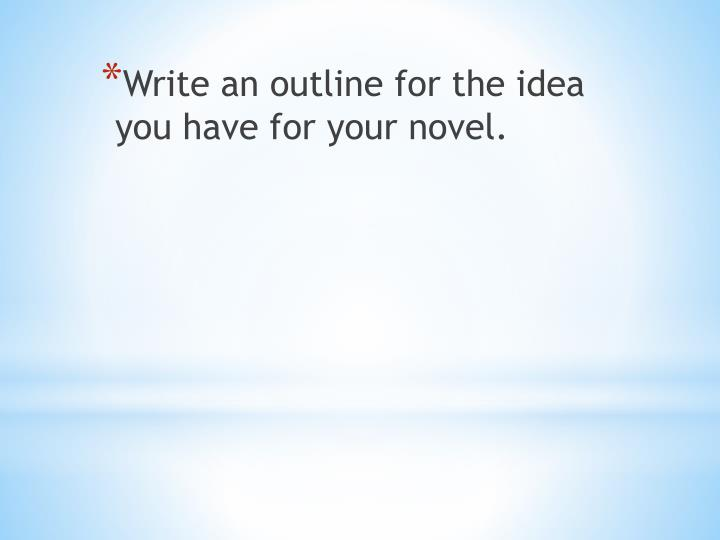 Write an outline for the idea you have for your novel.