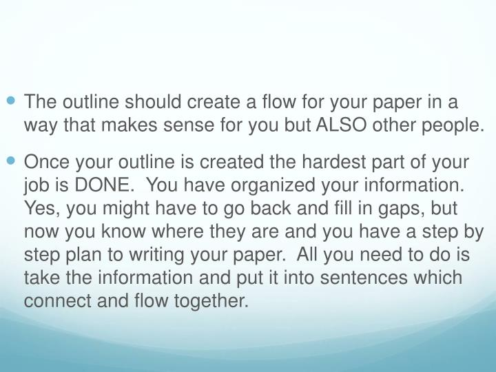 The outline should create a flow for your paper in a way that makes sense for you but ALSO other people.