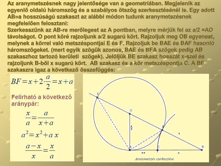 Az aranymetszésnek nagy jelentősége van a geometriában. Megjelenik az egyenlő oldalú háromszög és a szabályos ötszög szerkesztésénél is. Egy adott AB=a hosszúságú szakaszt az alábbi módon tudunk aranymetszésnek megfelelően felosztani:
