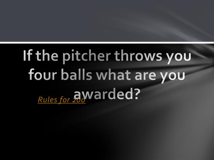 If the pitcher throws you four balls what are you awarded