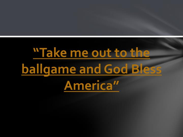"""""""Take me out to the ballgame and God Bless America"""""""