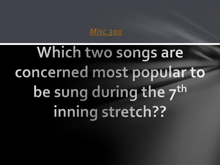 Which two songs are concerned most popular to be sung during the 7