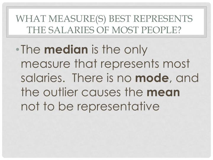 What measure(s) Best represents the salaries of most people?