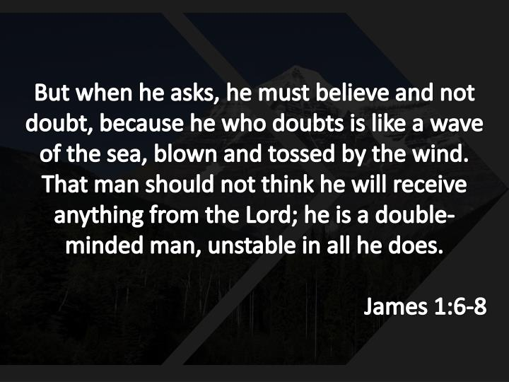 But when he asks, he must believe and not doubt, because he who doubts is like a wave of the sea, blown and tossed by the wind. That man should not think he will receive anything from the Lord; he is a double-minded man, unstable in all he does.