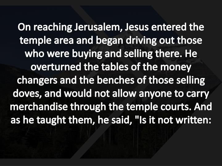 """On reaching Jerusalem, Jesus entered the temple area and began driving out those who were buying and selling there. He overturned the tables of the money changers and the benches of those selling doves, and would not allow anyone to carry merchandise through the temple courts. And as he taught them, he said, """"Is it not written:"""