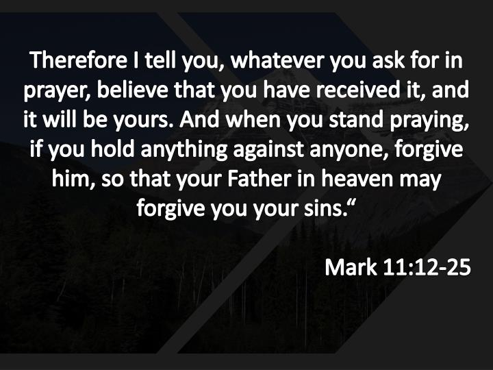 """Therefore I tell you, whatever you ask for in prayer, believe that you have received it, and it will be yours. And when you stand praying, if you hold anything against anyone, forgive him, so that your Father in heaven may forgive you your sins."""""""