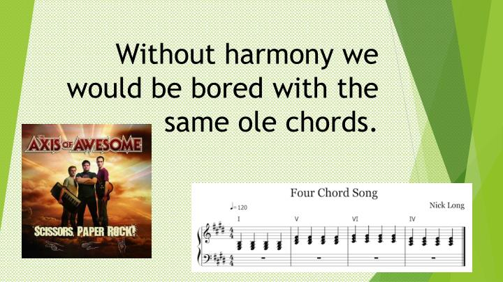 Without harmony we would be bored with the same ole chords.