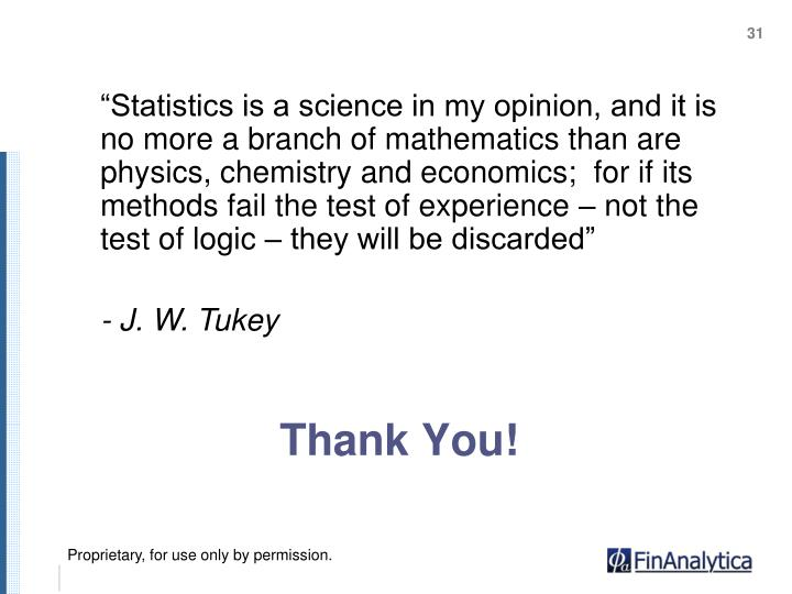 """Statistics is a science in my opinion, and it is no more a branch of mathematics than are physics, chemistry and economics;  for if its methods fail the test of experience – not the test of logic – they will be discarded"""