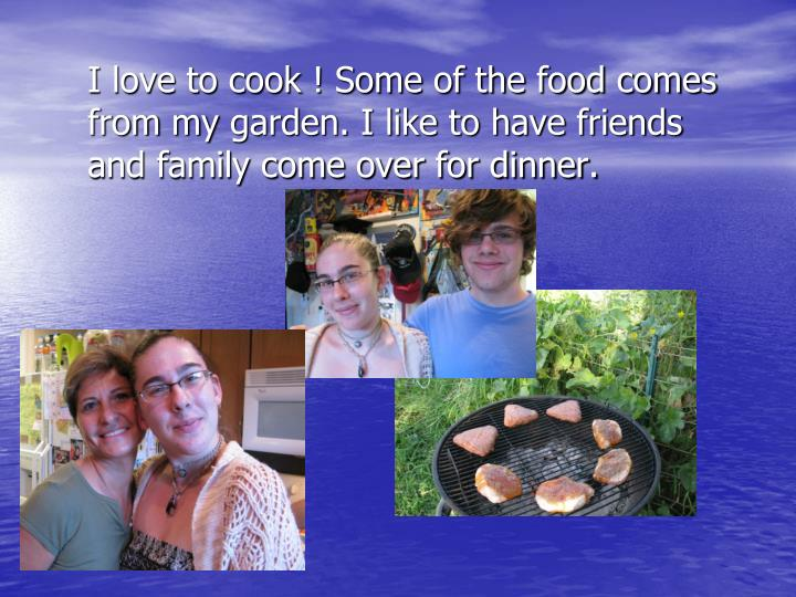 I love to cook ! Some of the food comes from
