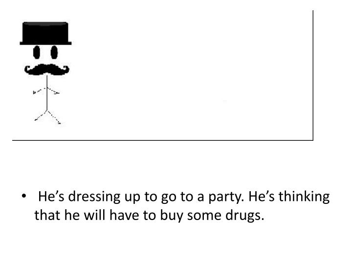 He's dressing up to go to a party. He's thinking that he will have to buy some drugs.