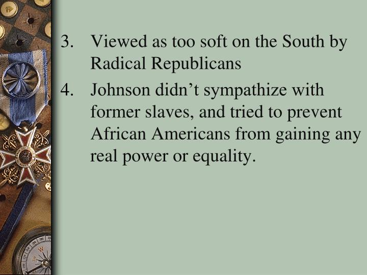 Viewed as too soft on the South by Radical Republicans