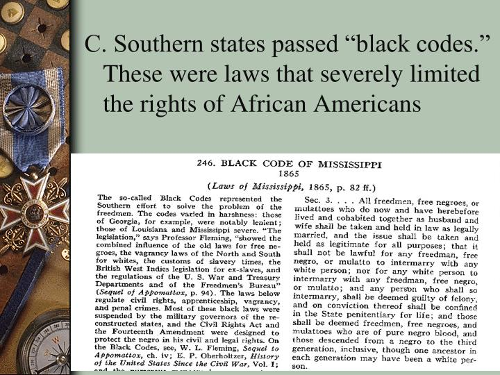 """C. Southern states passed """"black codes.""""  These were laws that severely limited the rights of African Americans"""
