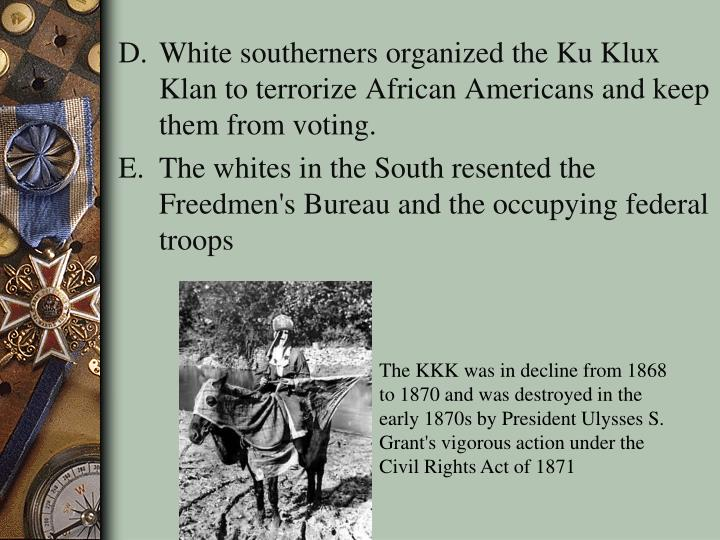 White southerners organized the Ku Klux Klan to terrorize African Americans and keep them from voting.
