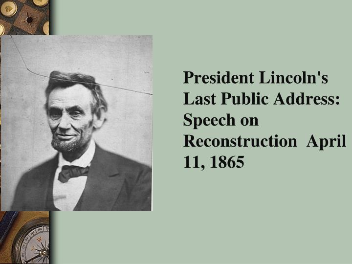 President Lincoln's Last Public Address: Speech on Reconstruction  April 11, 1865