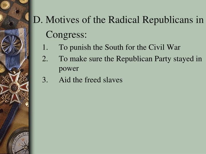 D. Motives of the Radical Republicans in