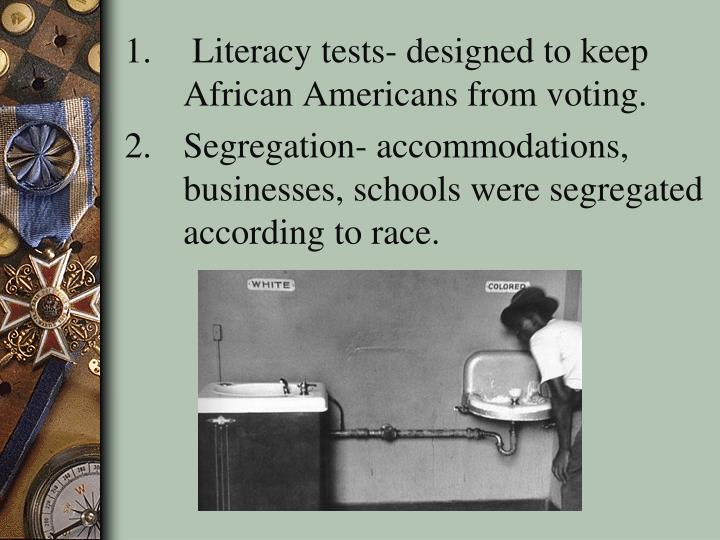Literacy tests- designed to keep African Americans from voting.