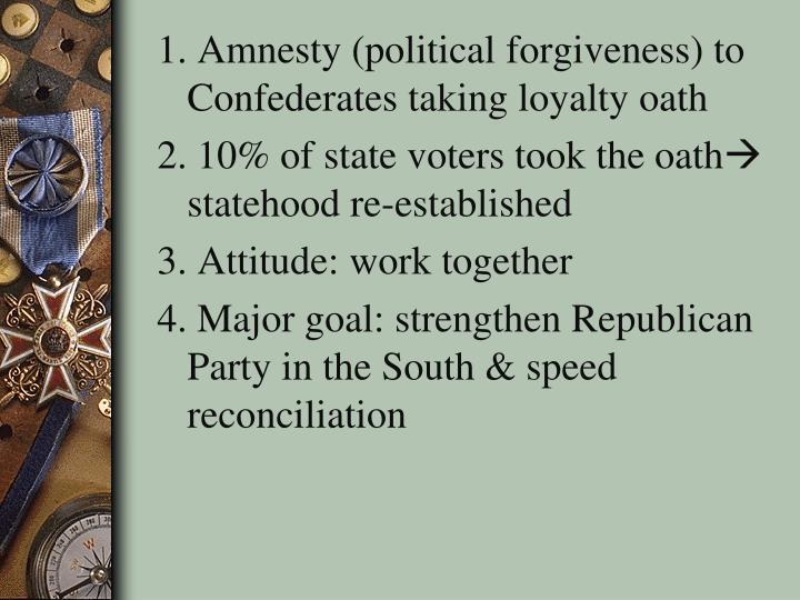 1. Amnesty (political forgiveness) to Confederates taking loyalty oath