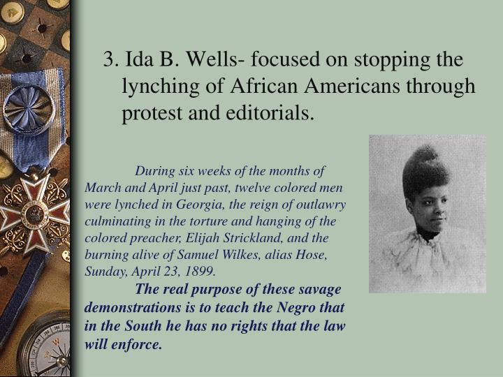 3. Ida B. Wells- focused on stopping the lynching of African Americans through protest and editorials.